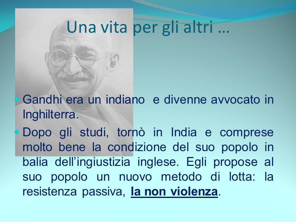 Gandhi era un indiano e divenne avvocato in Inghilterra. Dopo gli studi, tornò in India e comprese molto bene la condizione del suo popolo in balia de