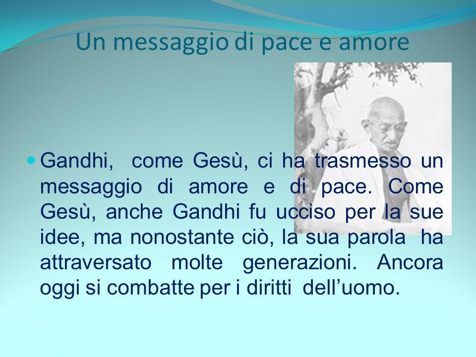Un messaggio di pace e amore Gandhi, come Gesù, ci ha trasmesso un messaggio di amore e di pace. Come Gesù, anche Gandhi fu ucciso per la sue idee, ma