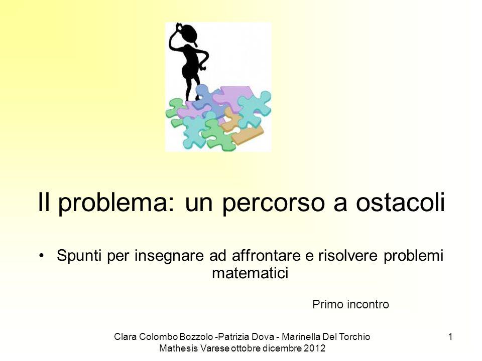 Clara Colombo Bozzolo -Patrizia Dova - Marinella Del Torchio Mathesis Varese ottobre dicembre 2012 1 Il problema: un percorso a ostacoli Spunti per in