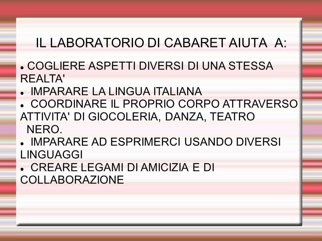 IL LABORATORIO DI CABARET AIUTA A: COGLIERE ASPETTI DIVERSI DI UNA STESSA REALTA' IMPARARE LA LINGUA ITALIANA COORDINARE IL PROPRIO CORPO ATTRAVERSO A