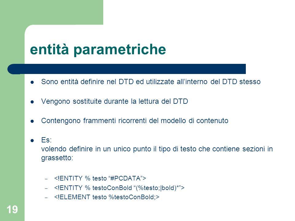 19 entità parametriche Sono entità definire nel DTD ed utilizzate allinterno del DTD stesso Vengono sostituite durante la lettura del DTD Contengono f
