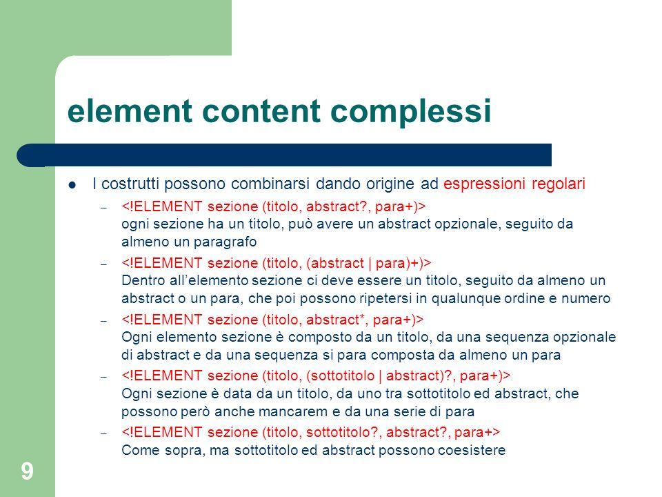 10 mixed content Contrariamente a quanto accade in SGML, in XML il contenuto di testo #PCDATA ed il contenuto di elementi possono combinarsi solo nella forma seguente: Ogni paragrafo contiene un testo in cui si possono trovare, opzionalmente, degli elementi ed Es: Questo testo contiene delle sezioni in grassetto ed in corsivo, ma potrebbe anche non averne