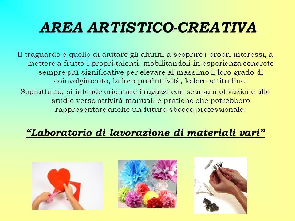 AREA ARTISTICO-CREATIVA Il traguardo è quello di aiutare gli alunni a scoprire i propri interessi, a mettere a frutto i propri talenti, mobilitandoli