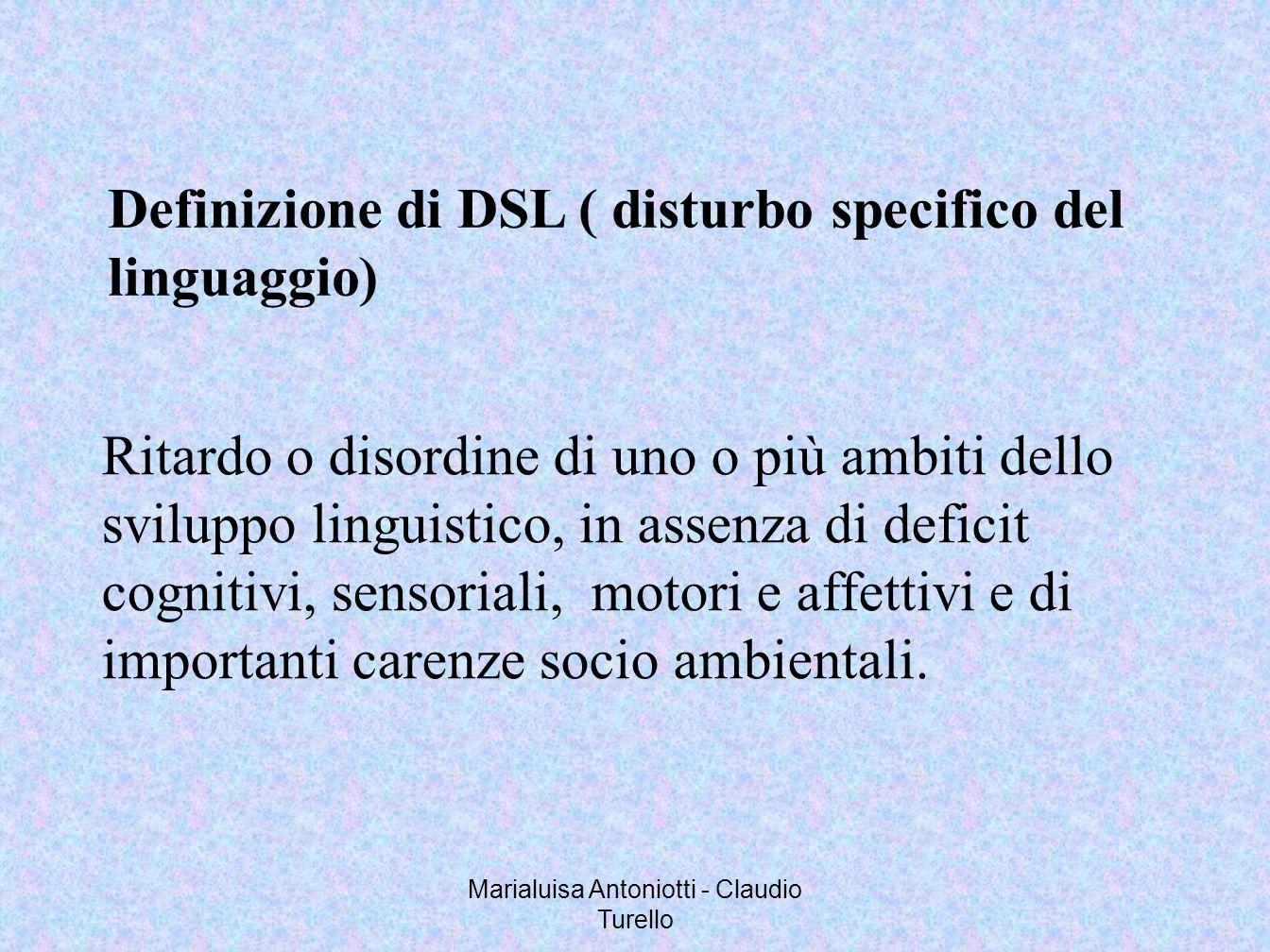 Marialuisa Antoniotti - Claudio Turello Definizione di DSL ( disturbo specifico del linguaggio) Ritardo o disordine di uno o più ambiti dello sviluppo