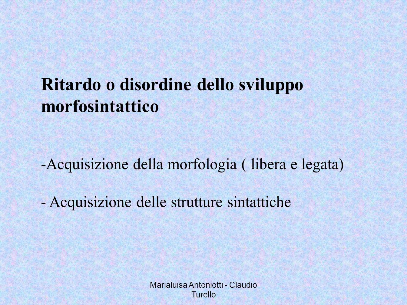 Marialuisa Antoniotti - Claudio Turello Ritardo o disordine dello sviluppo morfosintattico -Acquisizione della morfologia ( libera e legata) - Acquisi