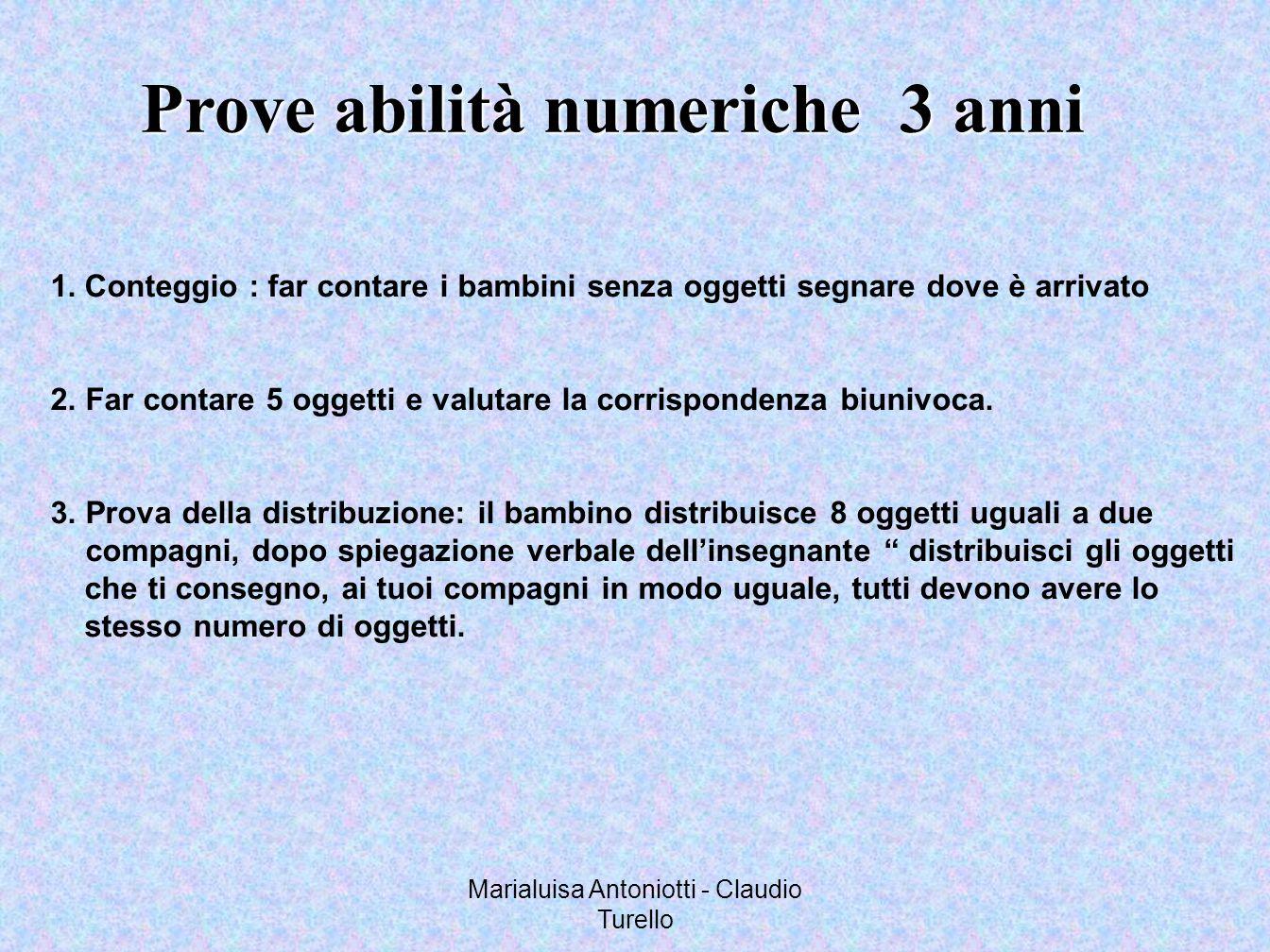 Marialuisa Antoniotti - Claudio Turello Prove abilità numeriche 3 anni 1.Conteggio : far contare i bambini senza oggetti segnare dove è arrivato 2. Fa