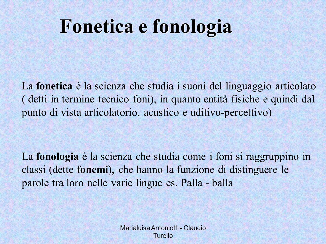 Marialuisa Antoniotti - Claudio Turello Fonetica e fonologia La fonetica è la scienza che studia i suoni del linguaggio articolato ( detti in termine