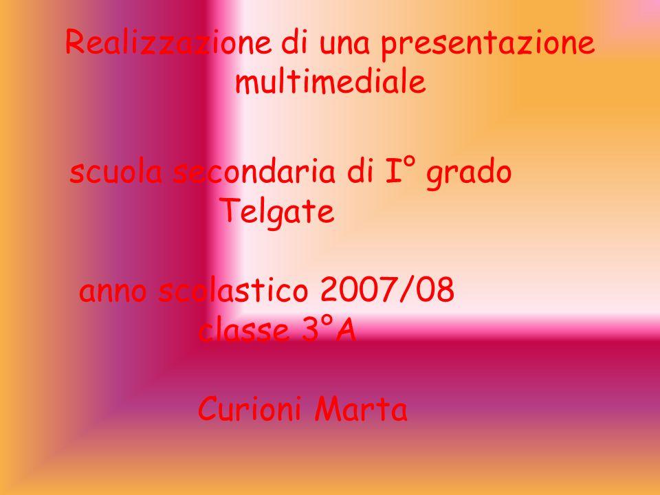 Realizzazione di una presentazione multimediale scuola secondaria di I° grado Telgate anno scolastico 2007/08 classe 3°A Curioni Marta