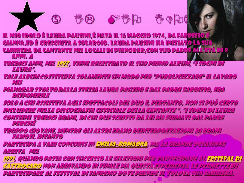 … IL MIO IDOLO … … IL MIO IDOLO … Il mio idolo è LAURA PAUSINI,è nata il 16 maggio 1974, da Fabrizio e Gianna,ed è cresciuta a Solaroio. Laura Pausini