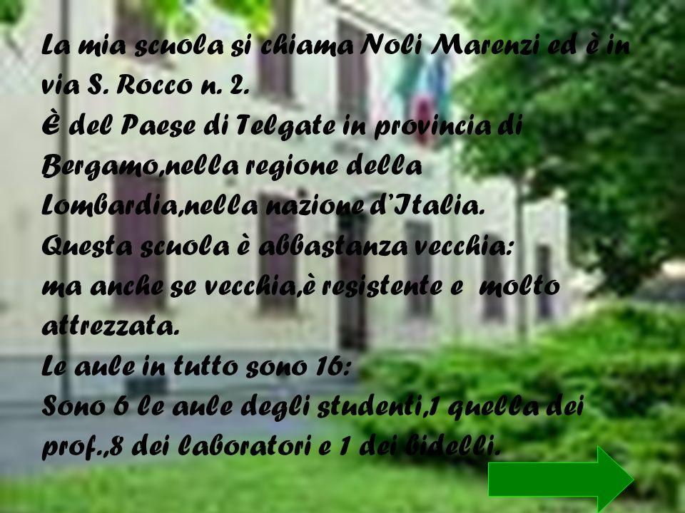 La mia scuola si chiama Noli Marenzi ed è in via S. Rocco n. 2. È del Paese di Telgate in provincia di Bergamo,nella regione della Lombardia,nella naz