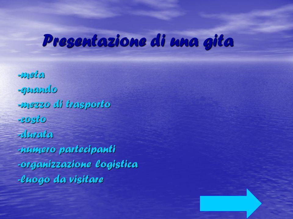 Presentazione di una gita Presentazione di una gita-meta-quando -mezzo di trasporto -costo-durata -numero partecipanti -organizzazione logistica -luog