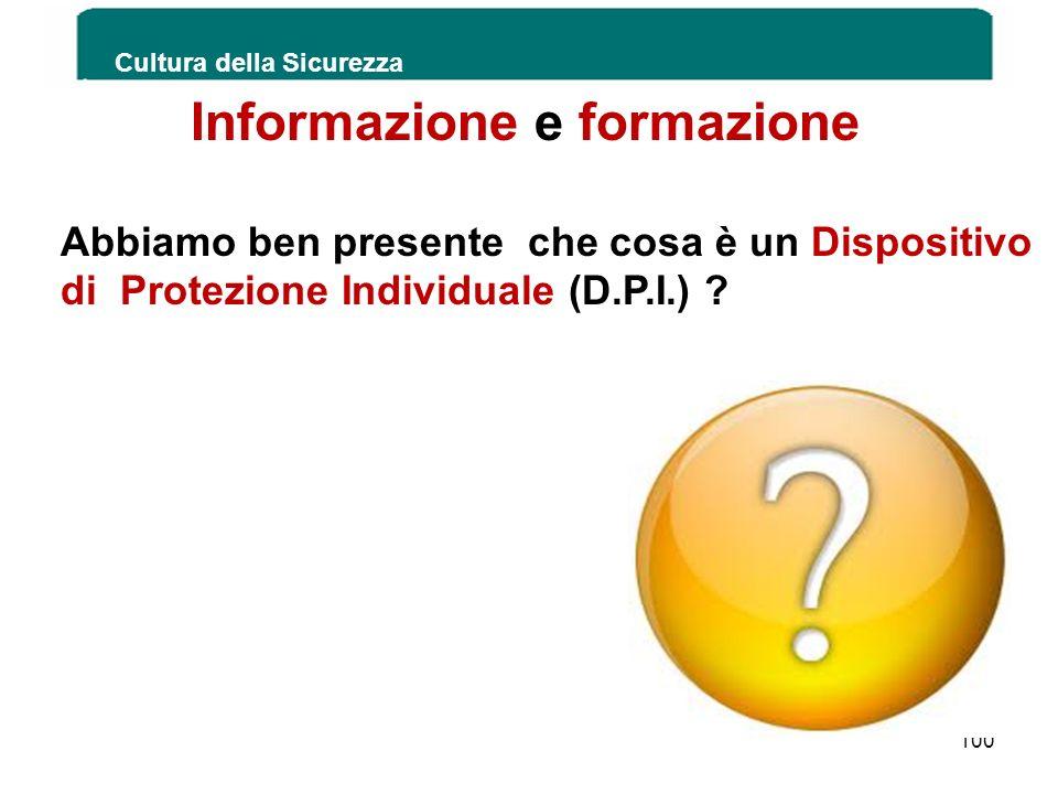 Cultura della Sicurezza 100 Informazione e formazione Abbiamo ben presente che cosa è un Dispositivo di Protezione Individuale (D.P.I.) ?