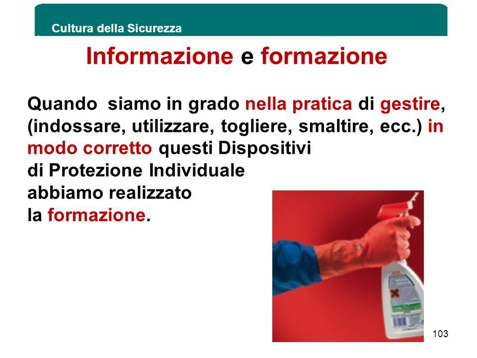 Cultura della Sicurezza 103 Informazione e formazione Quando siamo in grado nella pratica di gestire, (indossare, utilizzare, togliere, smaltire, ecc.