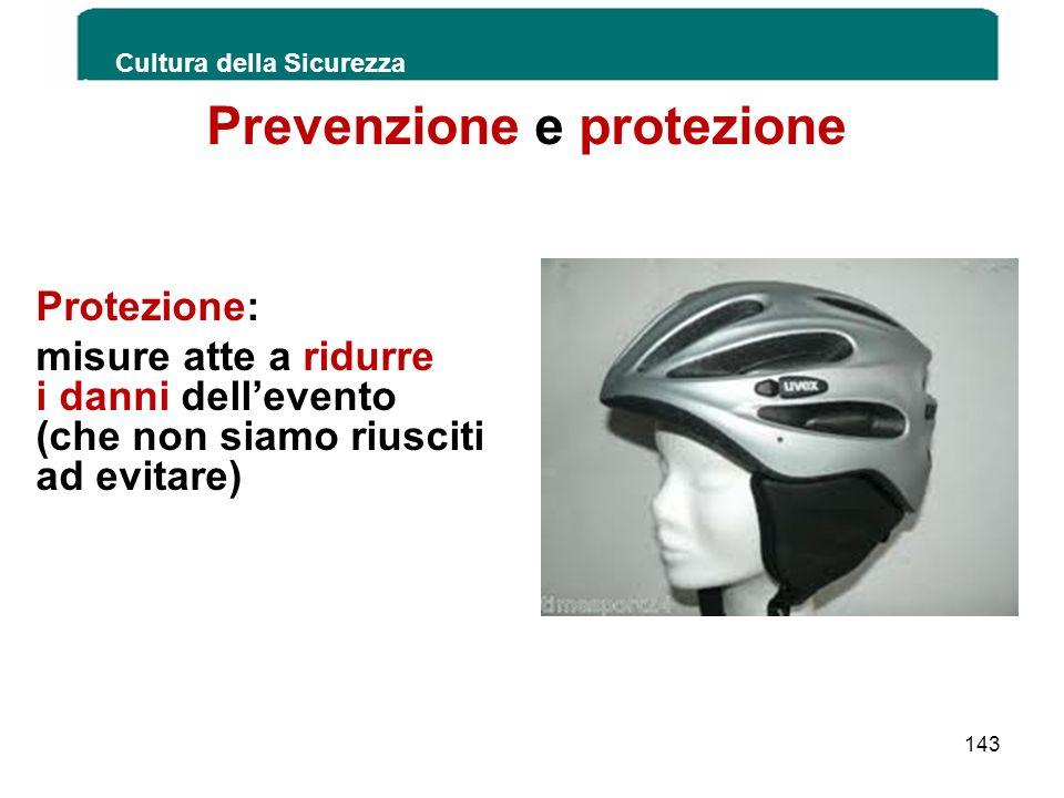 Prevenzione e protezione Protezione: misure atte a ridurre i danni dellevento (che non siamo riusciti ad evitare) Cultura della Sicurezza 143