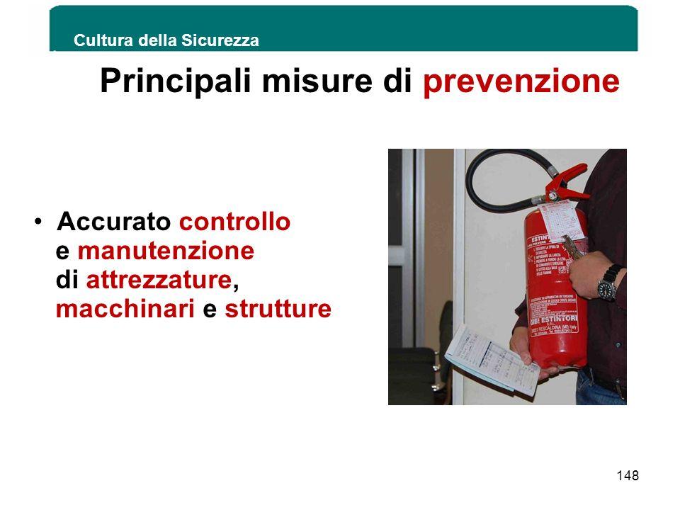 Cultura della Sicurezza 148 Principali misure di prevenzione Accurato controllo e manutenzione di attrezzature, macchinari e strutture
