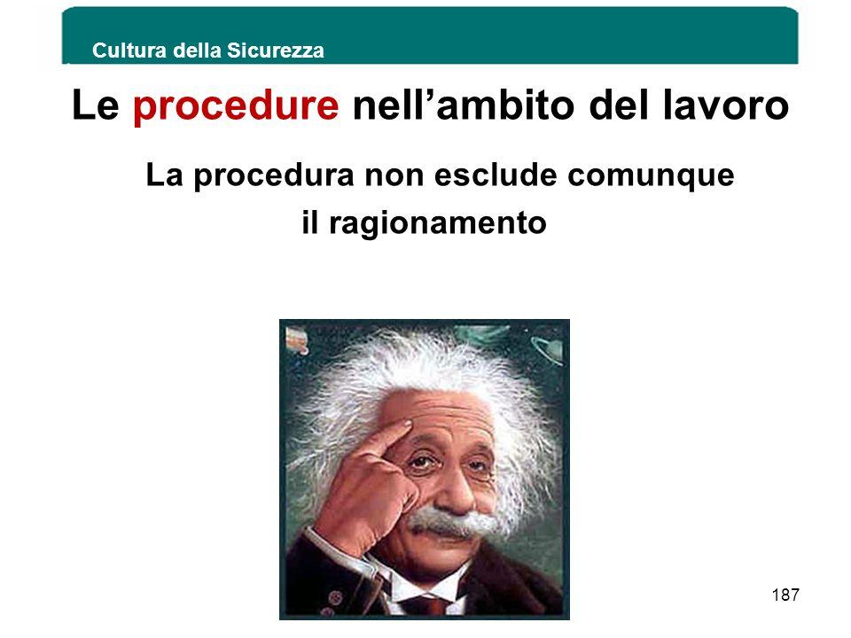 Le procedure nellambito del lavoro La procedura non esclude comunque il ragionamento Cultura della Sicurezza 187