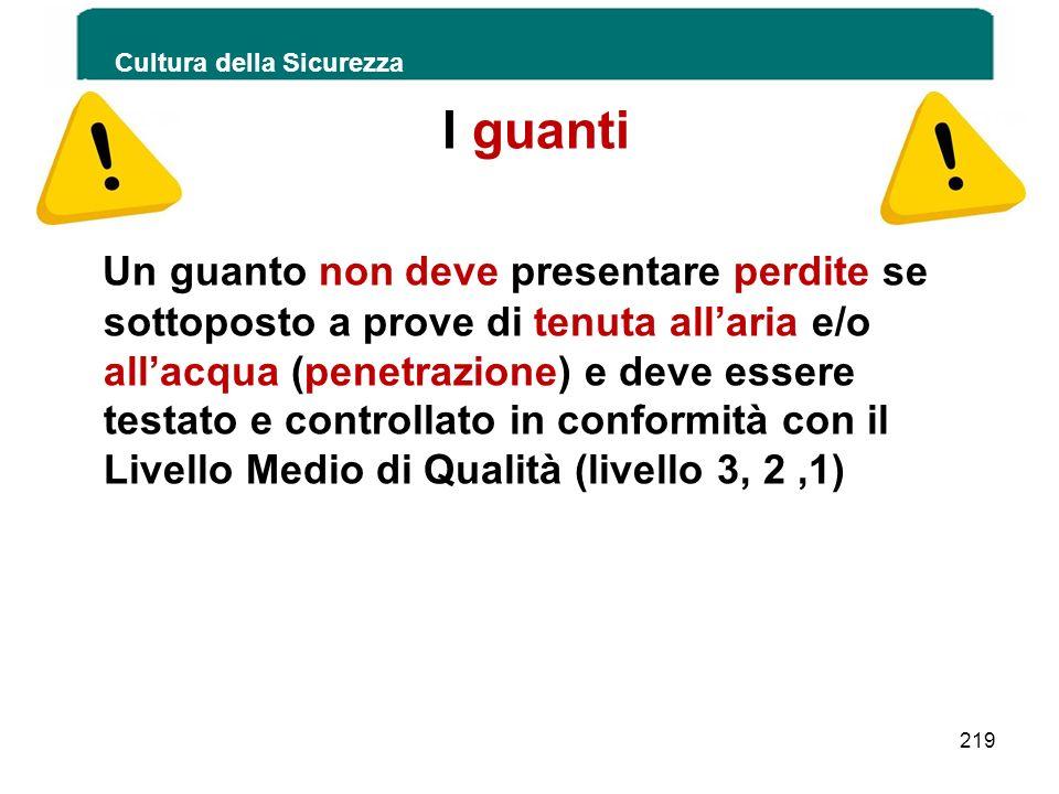 Cultura della Sicurezza 219 I guanti Un guanto non deve presentare perdite se sottoposto a prove di tenuta allaria e/o allacqua (penetrazione) e deve