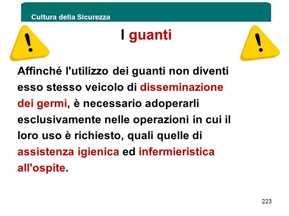 Cultura della Sicurezza 223 I guanti Affinché l'utilizzo dei guanti non diventi esso stesso veicolo di disseminazione dei germi, è necessario adoperar