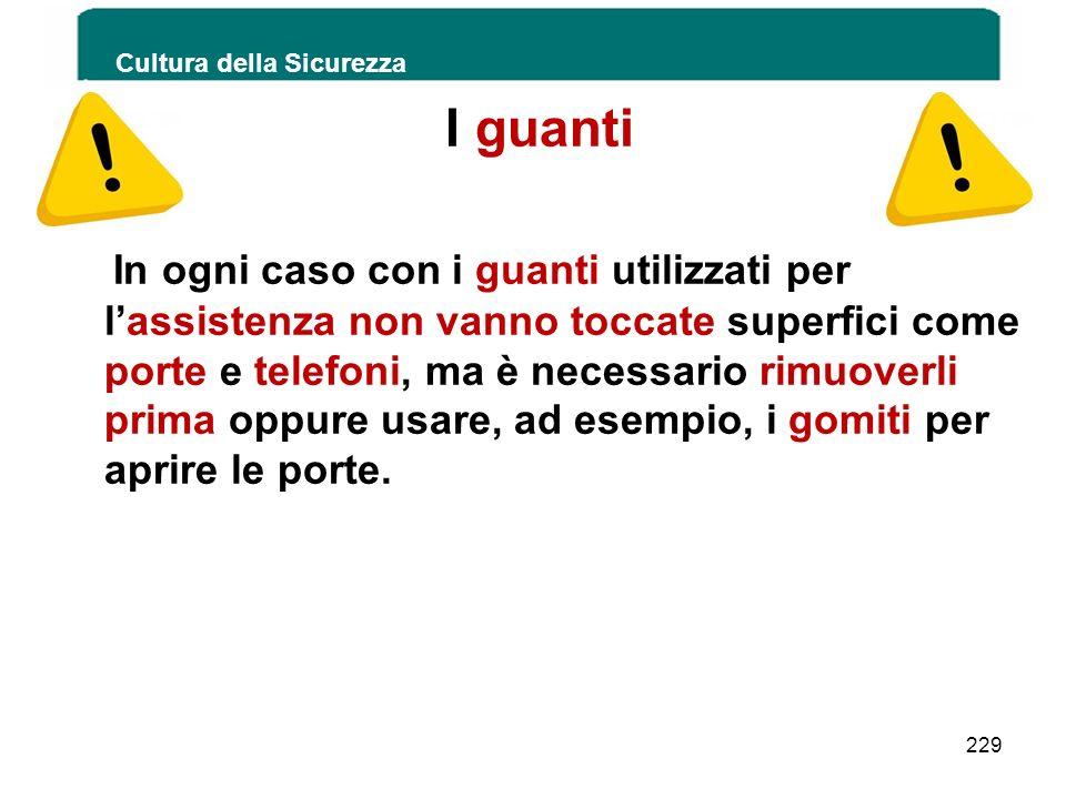 Cultura della Sicurezza 229 I guanti In ogni caso con i guanti utilizzati per lassistenza non vanno toccate superfici come porte e telefoni, ma è nece