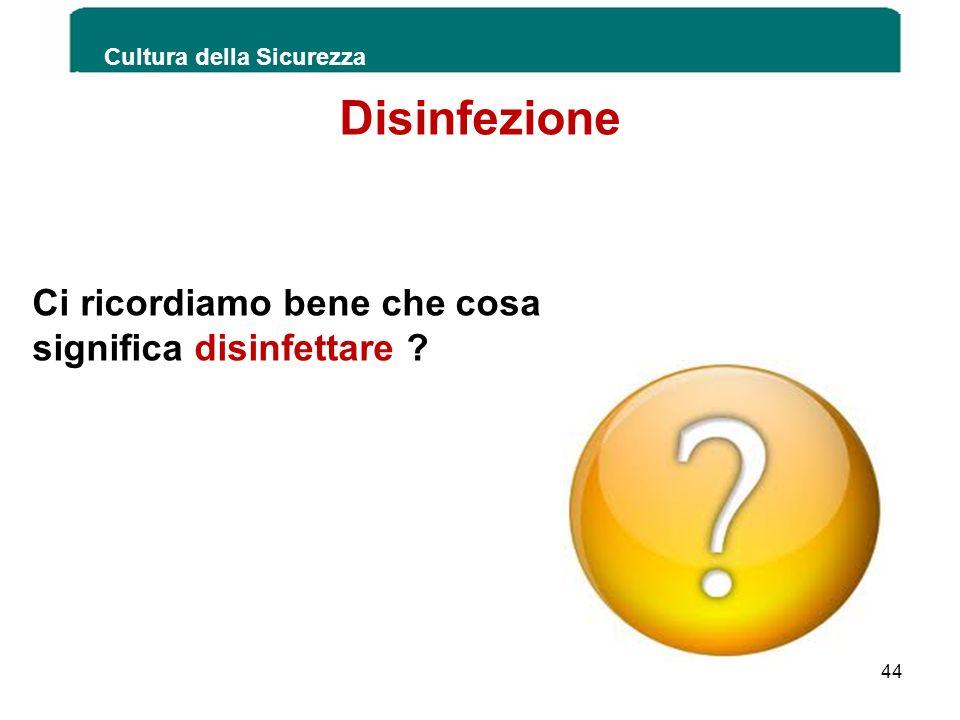 Cultura della Sicurezza 44 Disinfezione Ci ricordiamo bene che cosa significa disinfettare ?