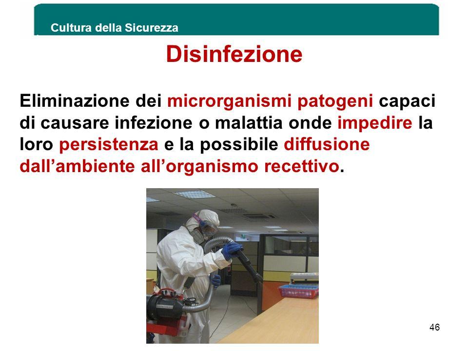 Cultura della Sicurezza 46 Disinfezione Eliminazione dei microrganismi patogeni capaci di causare infezione o malattia onde impedire la loro persisten