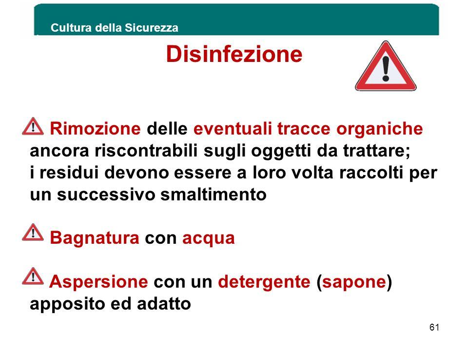 Cultura della Sicurezza 61 Disinfezione Rimozione delle eventuali tracce organiche ancora riscontrabili sugli oggetti da trattare; i residui devono es