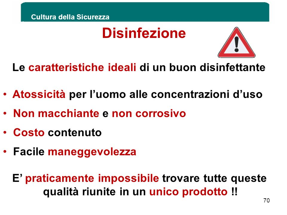 Cultura della Sicurezza 70 Disinfezione Le caratteristiche ideali di un buon disinfettante Atossicità per luomo alle concentrazioni duso Non macchiant