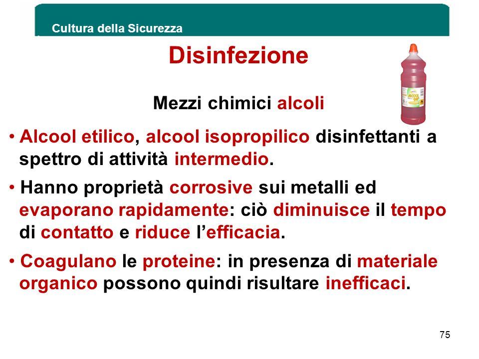 Cultura della Sicurezza 75 Disinfezione Mezzi chimici alcoli Alcool etilico, alcool isopropilico disinfettanti a spettro di attività intermedio. Hanno