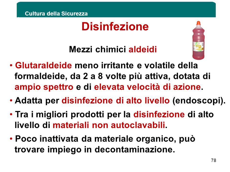 Cultura della Sicurezza 78 Disinfezione Mezzi chimici aldeidi Glutaraldeide meno irritante e volatile della formaldeide, da 2 a 8 volte più attiva, do