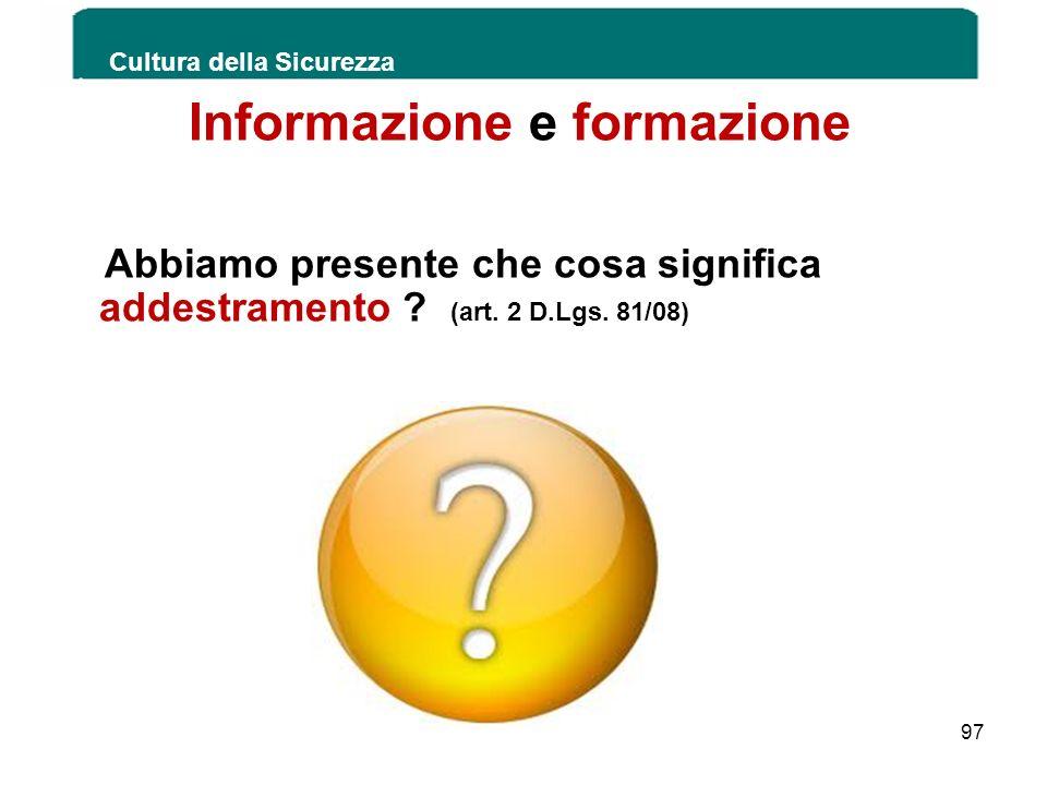 Informazione e formazione Abbiamo presente che cosa significa addestramento ? (art. 2 D.Lgs. 81/08) Cultura della Sicurezza 97