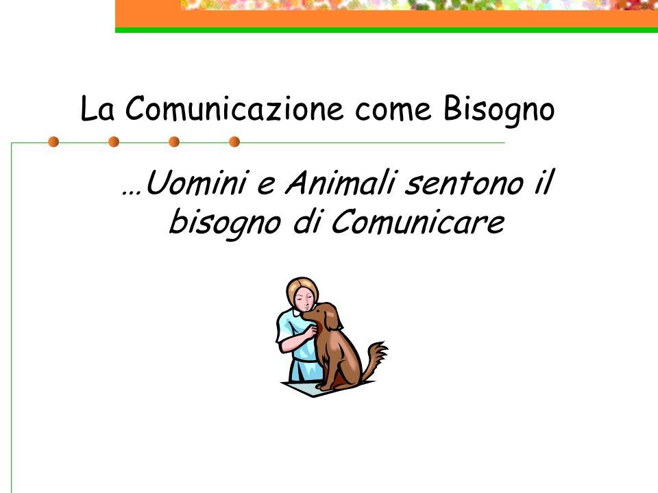 La Comunicazione come Bisogno …Uomini e Animali sentono il bisogno di Comunicare