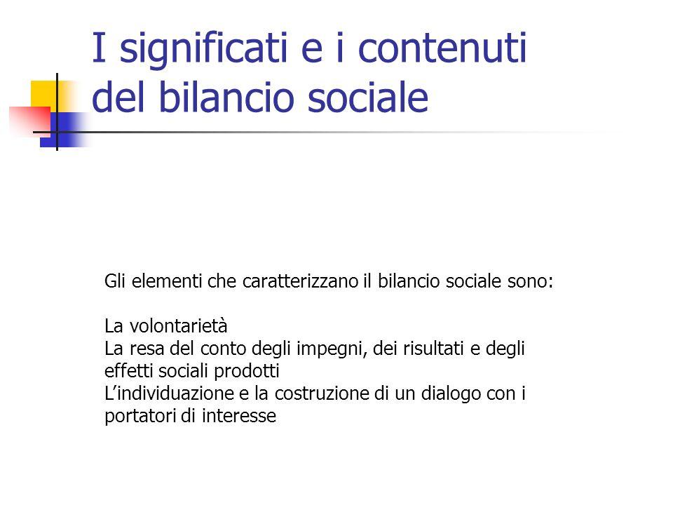 I significati e i contenuti del bilancio sociale Gli elementi che caratterizzano il bilancio sociale sono: La volontarietà La resa del conto degli impegni, dei risultati e degli effetti sociali prodotti Lindividuazione e la costruzione di un dialogo con i portatori di interesse
