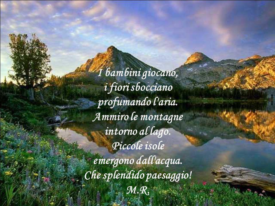I bambini giocano, i fiori sbocciano profumando l'aria. Ammiro le montagne intorno al lago. Piccole isole emergono dall'acqua. Che splendido paesaggio