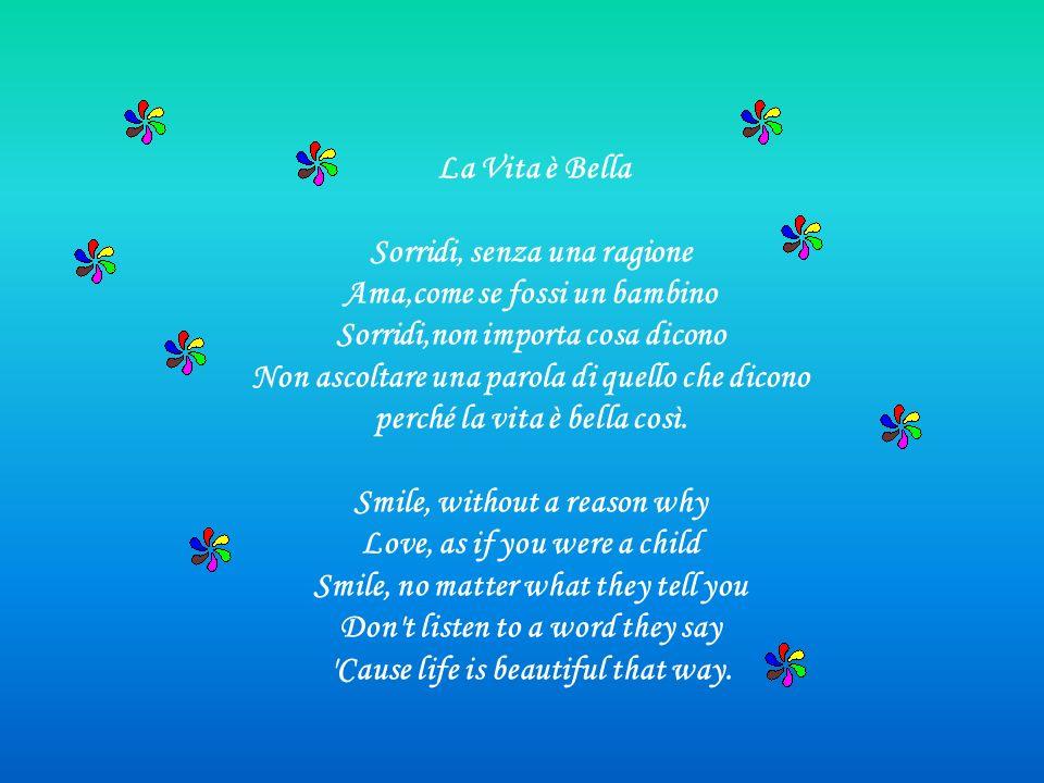 La Vita è Bella Sorridi, senza una ragione Ama,come se fossi un bambino Sorridi,non importa cosa dicono Non ascoltare una parola di quello che dicono