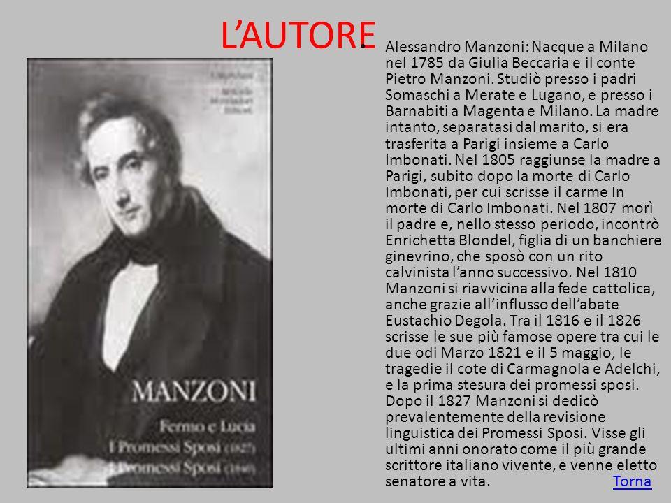 LAUTORE Alessandro Manzoni: Nacque a Milano nel 1785 da Giulia Beccaria e il conte Pietro Manzoni. Studiò presso i padri Somaschi a Merate e Lugano, e