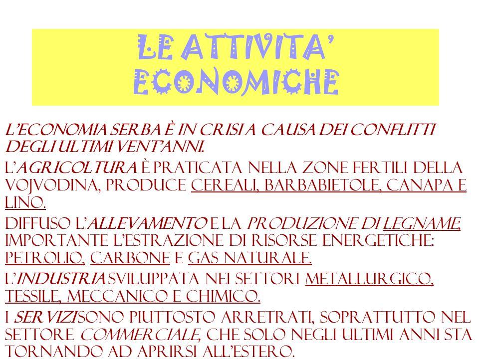 LE ATTIVITA ECONOMICHE Leconomia serba è in crisi a causa dei conflitti degli ultimi ventanni. Lagricoltura è praticata nella zone fertili della Vojvo
