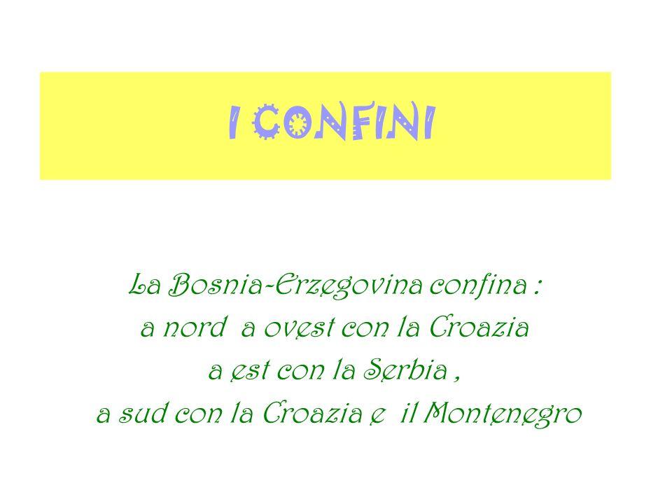 I CONFINI La Bosnia-Erzegovina confina : a nord a ovest con la Croazia a est con la Serbia, a sud con la Croazia e il Montenegro