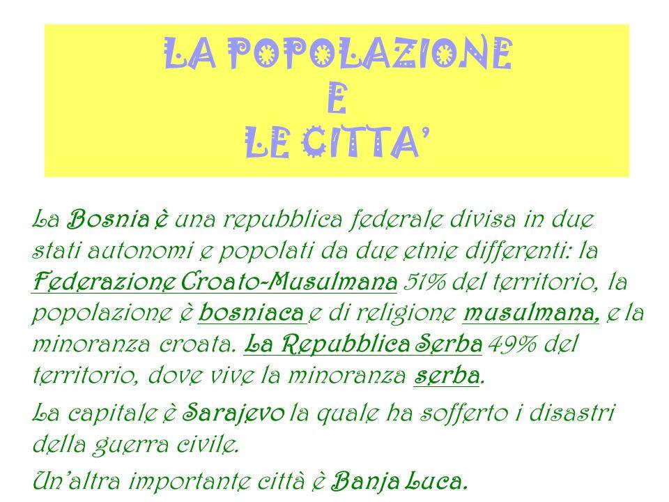 LA POPOLAZIONE E LE CITTA La Bosnia è una repubblica federale divisa in due stati autonomi e popolati da due etnie differenti: la Federazione Croato-M