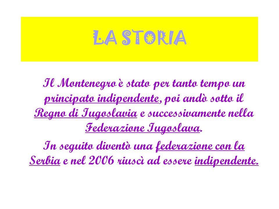 LA STORIA Il Montenegro è stato per tanto tempo un principato indipendente, poi andò sotto il Regno di Iugoslavia e successivamente nella Federazione
