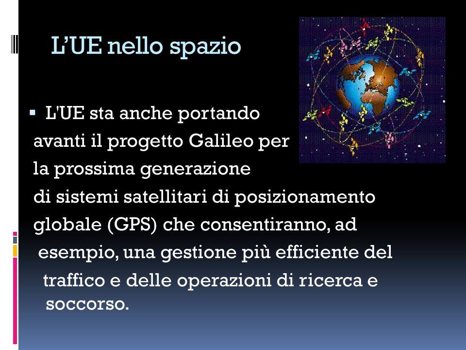 LUE nello spazio L UE sta anche portando avanti il progetto Galileo per la prossima generazione di sistemi satellitari di posizionamento globale (GPS) che consentiranno, ad esempio, una gestione più efficiente del traffico e delle operazioni di ricerca e soccorso.