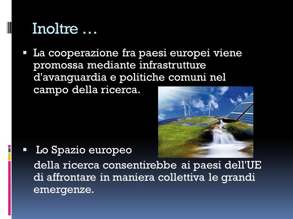 Inoltre … La cooperazione fra paesi europei viene promossa mediante infrastrutture d'avanguardia e politiche comuni nel campo della ricerca. Lo Spazio