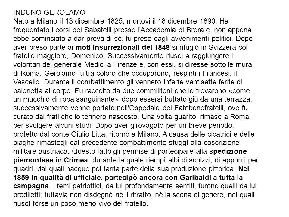 INDUNO GEROLAMO Nato a Milano il 13 dicembre 1825, mortovi il 18 dicembre 1890. Ha frequentato i corsi del Sabatelli presso lAccademia di Brera e, non