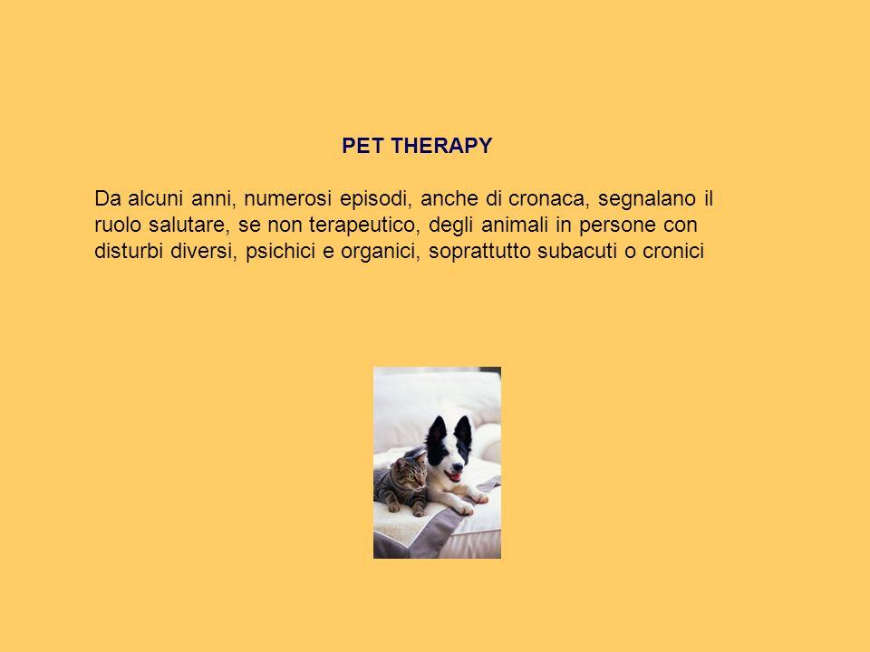 PET THERAPY Da alcuni anni, numerosi episodi, anche di cronaca, segnalano il ruolo salutare, se non terapeutico, degli animali in persone con disturbi