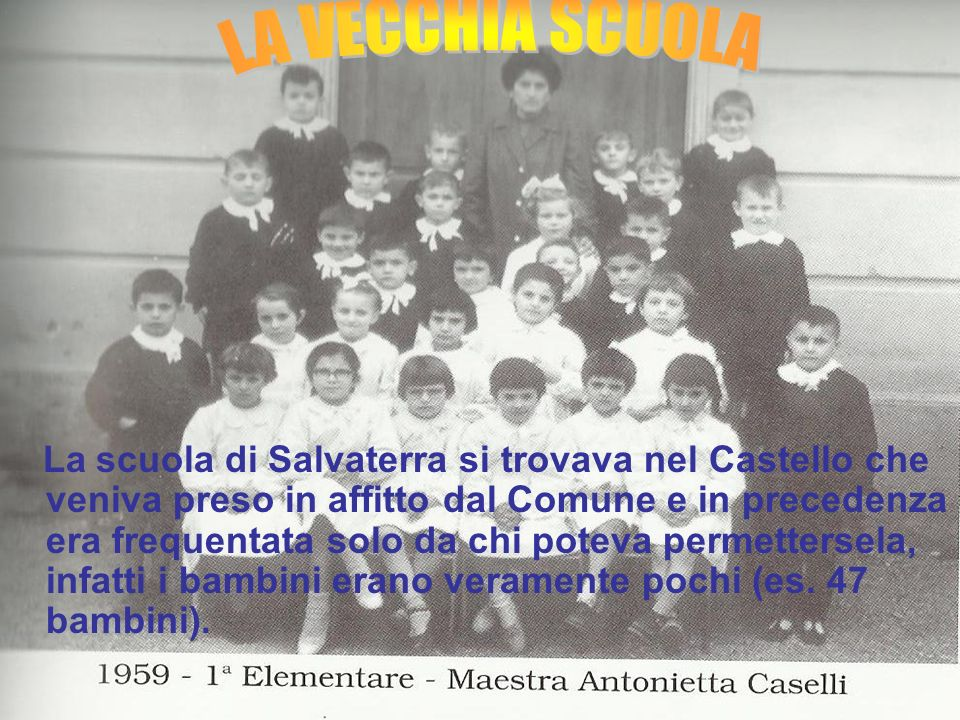 La scuola di Salvaterra si trovava nel Castello che veniva preso in affitto dal Comune e in precedenza era frequentata solo da chi poteva permettersela, infatti i bambini erano veramente pochi (es.