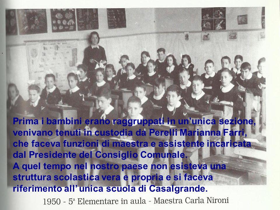 Prima i bambini erano raggruppati in ununica sezione, venivano tenuti in custodia da Perelli Marianna Farri, che faceva funzioni di maestra e assistente incaricata dal Presidente del Consiglio Comunale.