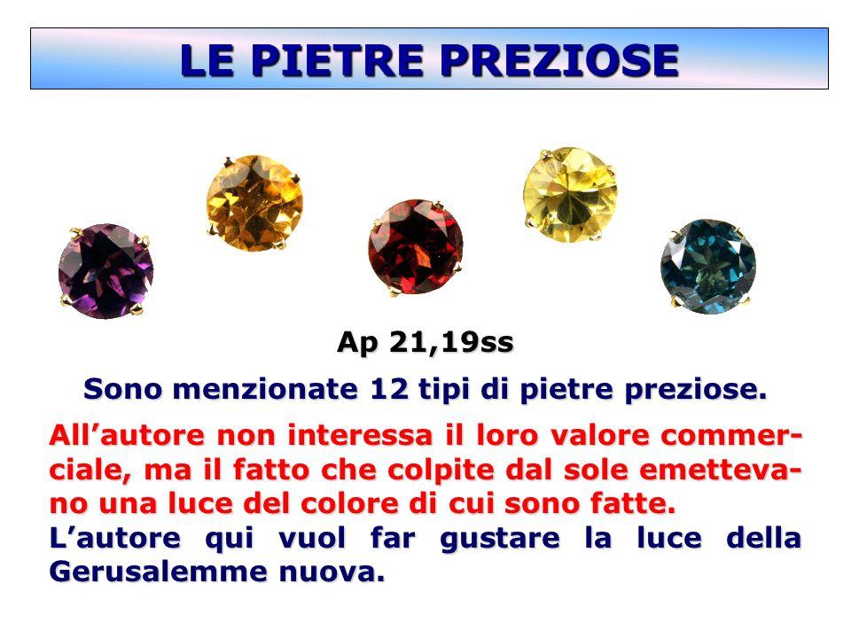 Ap 21,19ss Sono menzionate 12 tipi di pietre preziose. Allautore non interessa il loro valore commer- ciale, ma il fatto che colpite dal sole emetteva