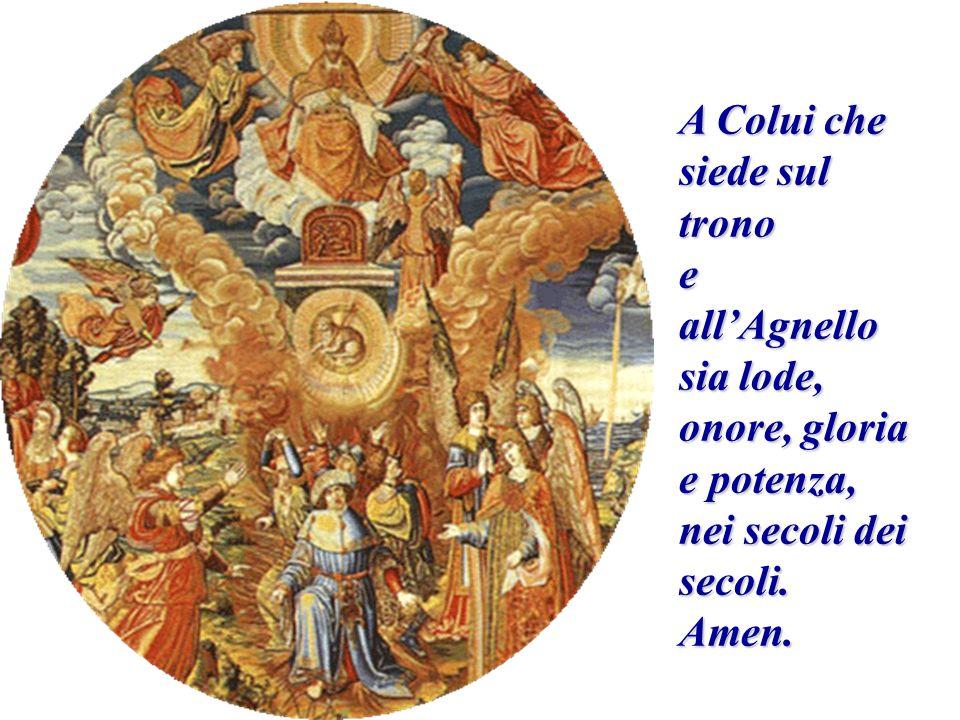 A Colui che siede sul trono eallAgnello sia lode, onore, gloria e potenza, nei secoli dei secoli. Amen.
