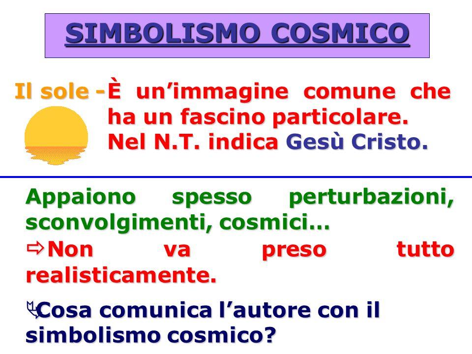 SIMBOLISMO COSMICO Il sole -È unimmagine comune che ha un fascino particolare. Nel N.T. indica Gesù Cristo. Appaiono spesso perturbazioni, sconvolgime