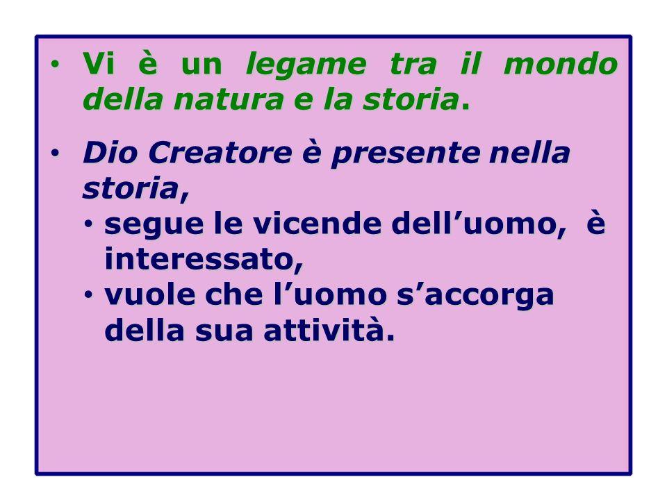 Vi è un legame tra il mondo della natura e la storia. Vi è un legame tra il mondo della natura e la storia. Dio Creatore è presente nella storia, Dio