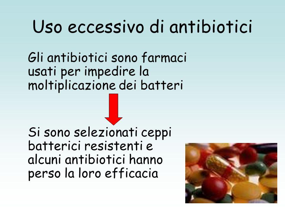 Uso eccessivo di antibiotici Gli antibiotici sono farmaci usati per impedire la moltiplicazione dei batteri Si sono selezionati ceppi batterici resist